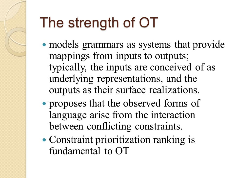The strength of OT models grammars as systems that provide mappings from inputs to outputs; typically, the inputs are conceived of as underlying representations, and the outputs as their surface realizations.