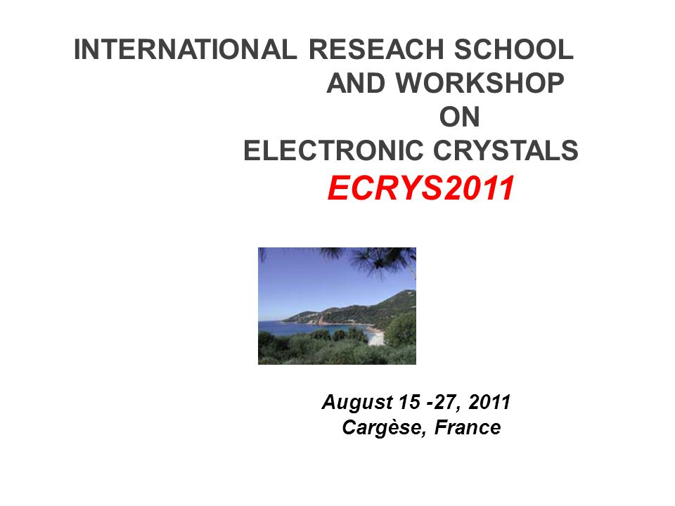 INTERNATIONAL RESEACH SCHOOL AND WORKSHOP ON ELECTRONIC CRYSTALS ECRYS2011 August 15 -27, 2011 Cargèse, France