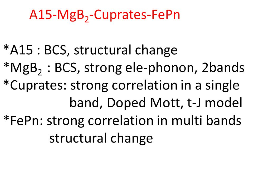 A15-MgB 2 -Cuprates-FePn *A15 : BCS, structural change *MgB 2 : BCS, strong ele-phonon, 2bands *Cuprates: strong correlation in a single band, Doped Mott, t-J model *FePn: strong correlation in multi bands structural change