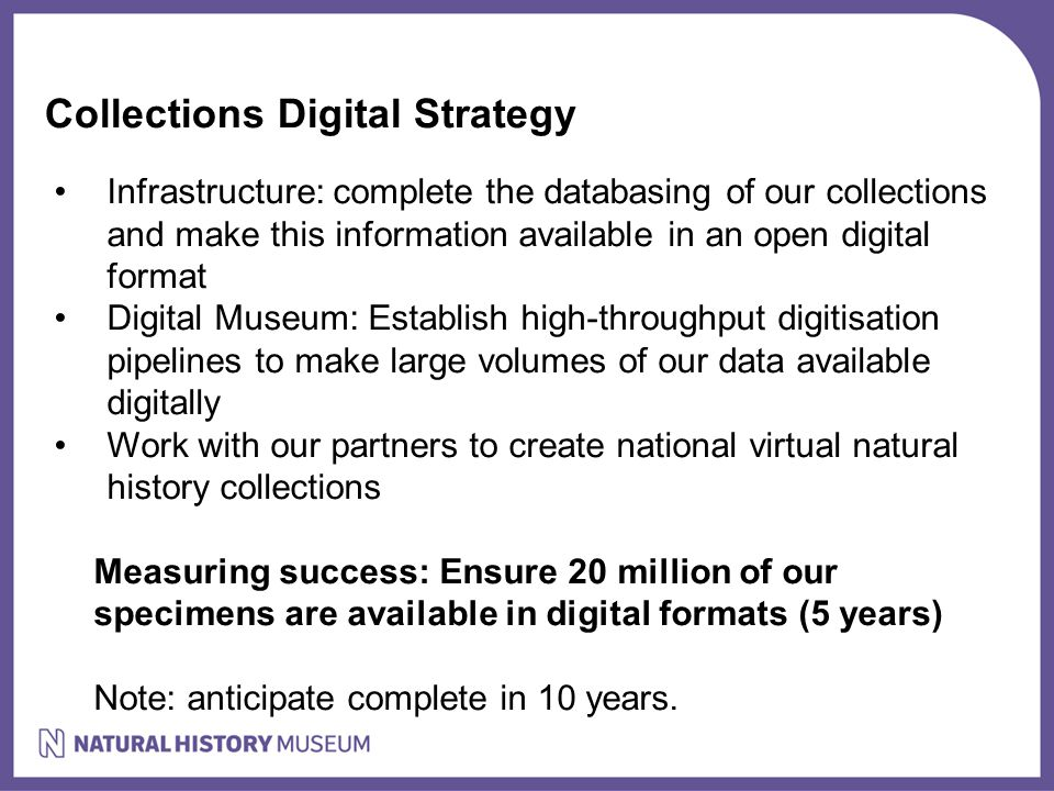Collections Digital Strategy Infrastructure: complete the databasing of our collections and make this information available in an open digital format Digital Museum: Establish high-throughput digitisation pipelines to make large volumes of our data available digitally Work with our partners to create national virtual natural history collections Measuring success: Ensure 20 million of our specimens are available in digital formats (5 years) Note: anticipate complete in 10 years.