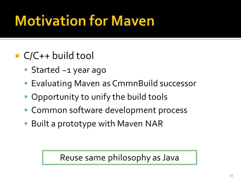 11  C/C++ build tool  Started ~1 year ago  Evaluating Maven as CmmnBuild successor  Opportunity to unify the build tools  Common software development process  Built a prototype with Maven NAR Reuse same philosophy as Java