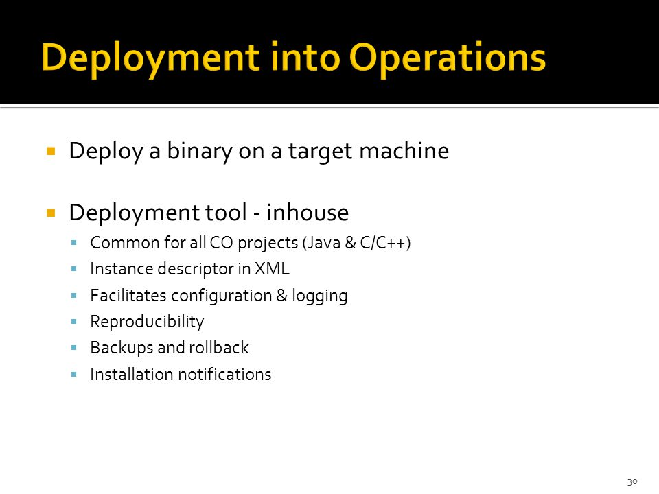  Deploy a binary on a target machine  Deployment tool - inhouse  Common for all CO projects (Java & C/C++)  Instance descriptor in XML  Facilitates configuration & logging  Reproducibility  Backups and rollback  Installation notifications 30