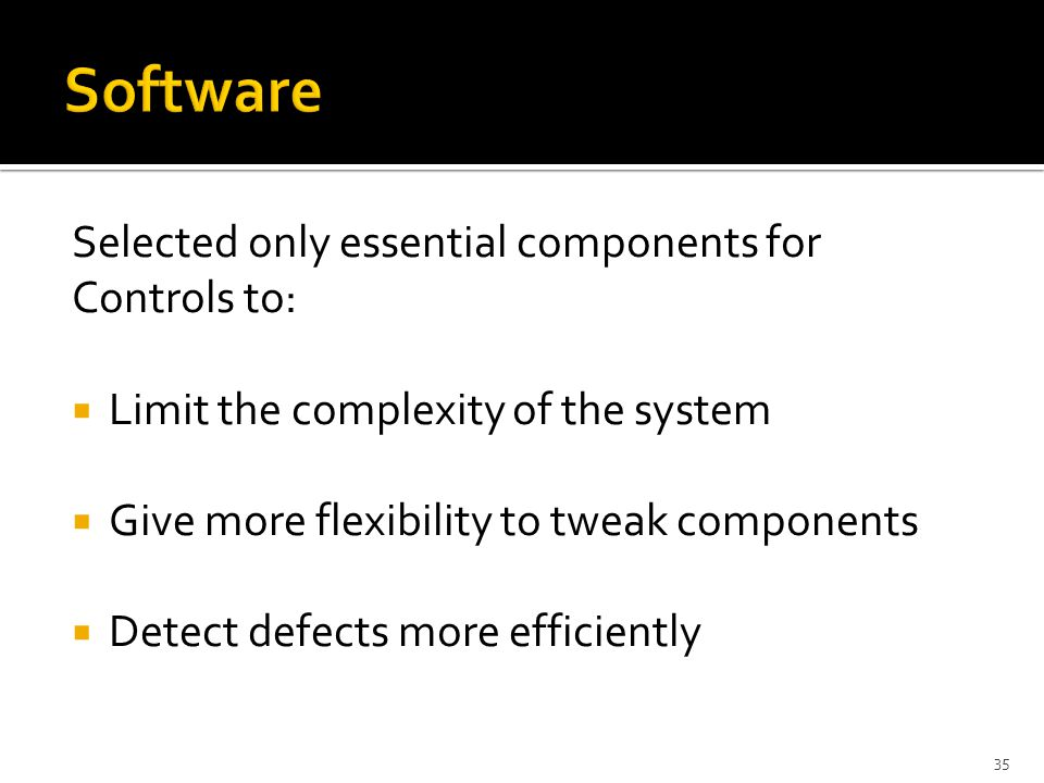 Selected only essential components for Controls to:  Limit the complexity of the system  Give more flexibility to tweak components  Detect defects more efficiently 35