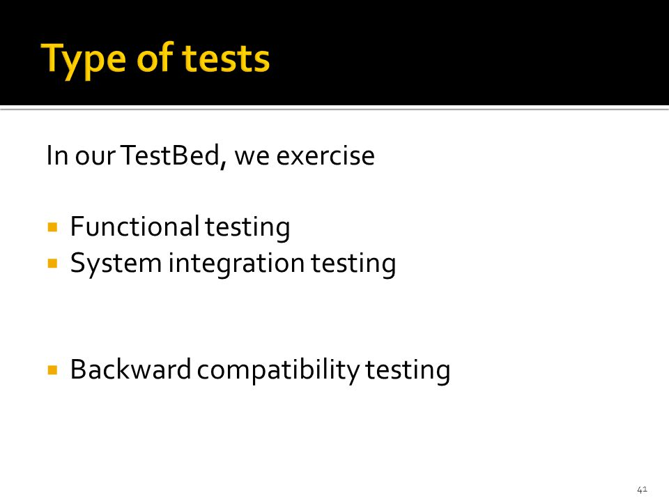 In our TestBed, we exercise  Functional testing  System integration testing  Backward compatibility testing 41