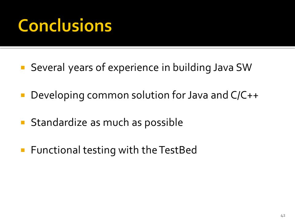  Several years of experience in building Java SW  Developing common solution for Java and C/C++  Standardize as much as possible  Functional testing with the TestBed 42