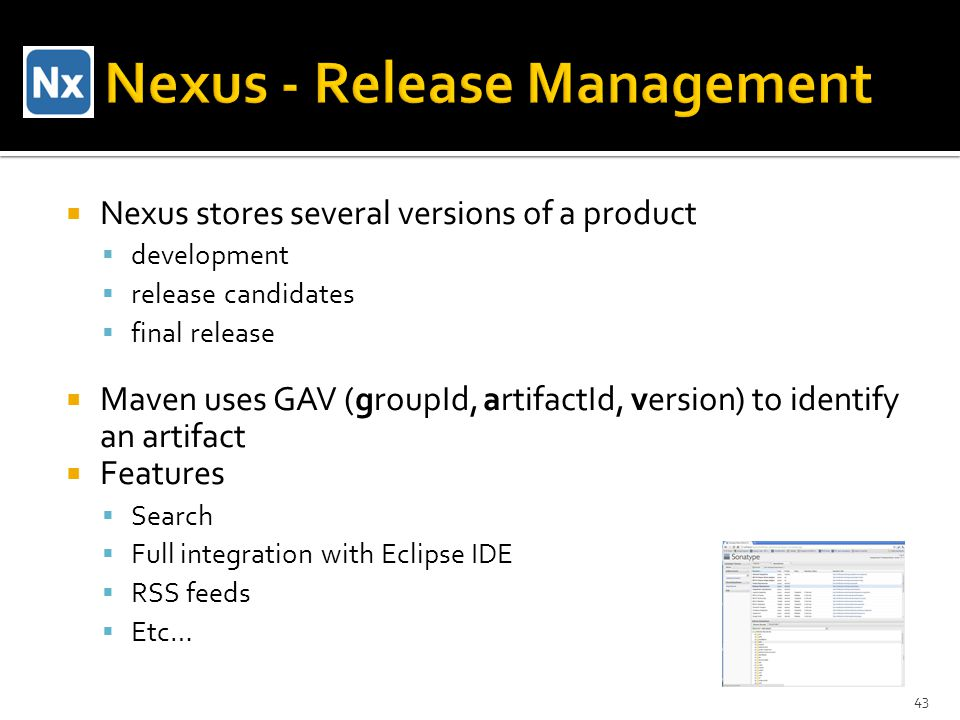  Nexus stores several versions of a product  development  release candidates  final release  Maven uses GAV (groupId, artifactId, version) to identify an artifact  Features  Search  Full integration with Eclipse IDE  RSS feeds  Etc… 43