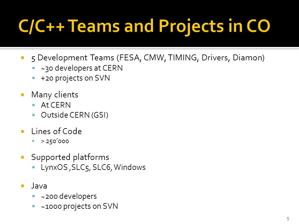  5 Development Teams (FESA, CMW, TIMING, Drivers, Diamon)  ~30 developers at CERN  +20 projects on SVN  Many clients  At CERN  Outside CERN (GSI)  Lines of Code  > 250'000  Supported platforms  LynxOS,SLC5, SLC6, Windows  Java  ~200 developers  ~1000 projects on SVN 5