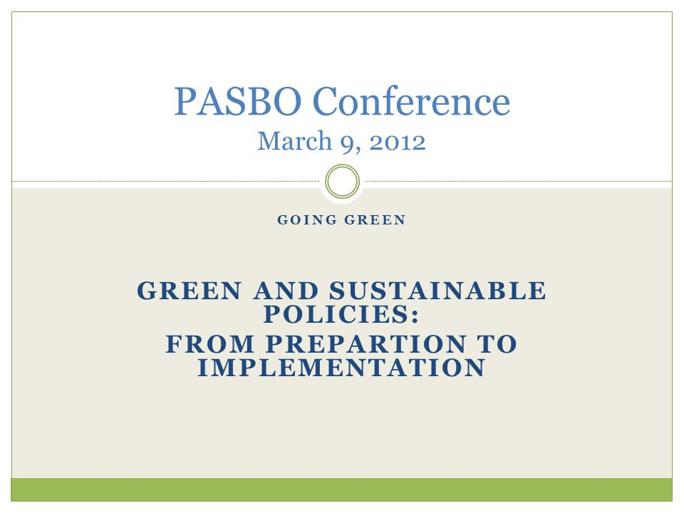 GOING GREEN GREEN AND SUSTAINABLE POLICIES: FROM PREPARTION TO IMPLEMENTATION PASBO Conference March 9, 2012