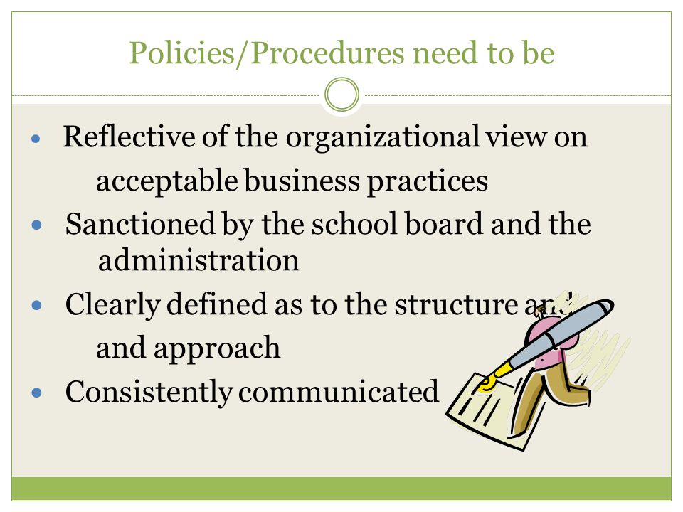 Policies/Procedures need to be Reflective of the organizational view on acceptable business practices Sanctioned by the school board and the administration Clearly defined as to the structure and and approach Consistently communicated