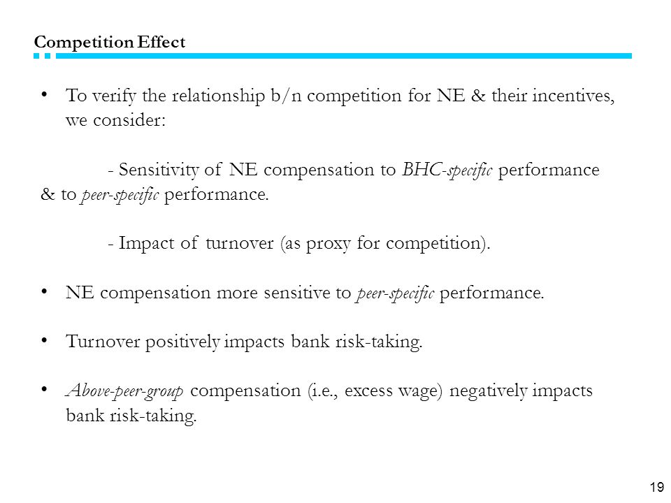 19 Competition Effect To verify the relationship b/n competition for NE & their incentives, we consider: - Sensitivity of NE compensation to BHC-specific performance & to peer-specific performance.