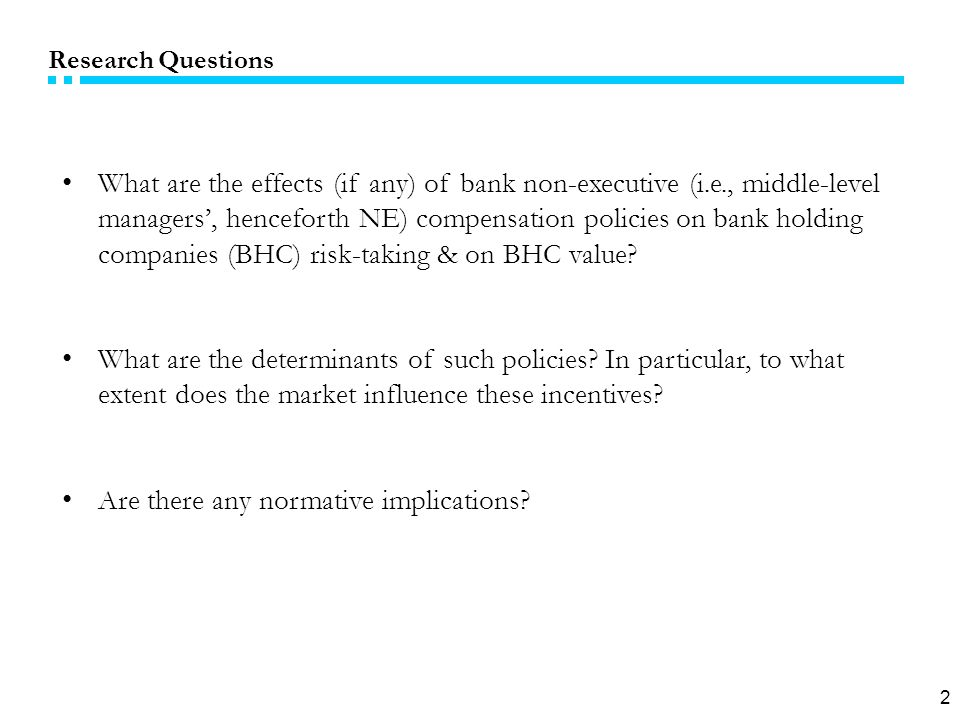 2 Research Questions What are the effects (if any) of bank non-executive (i.e., middle-level managers', henceforth NE) compensation policies on bank holding companies (BHC) risk-taking & on BHC value.