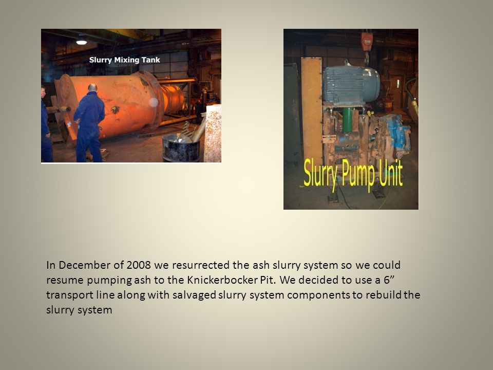 In December of 2008 we resurrected the ash slurry system so we could resume pumping ash to the Knickerbocker Pit.