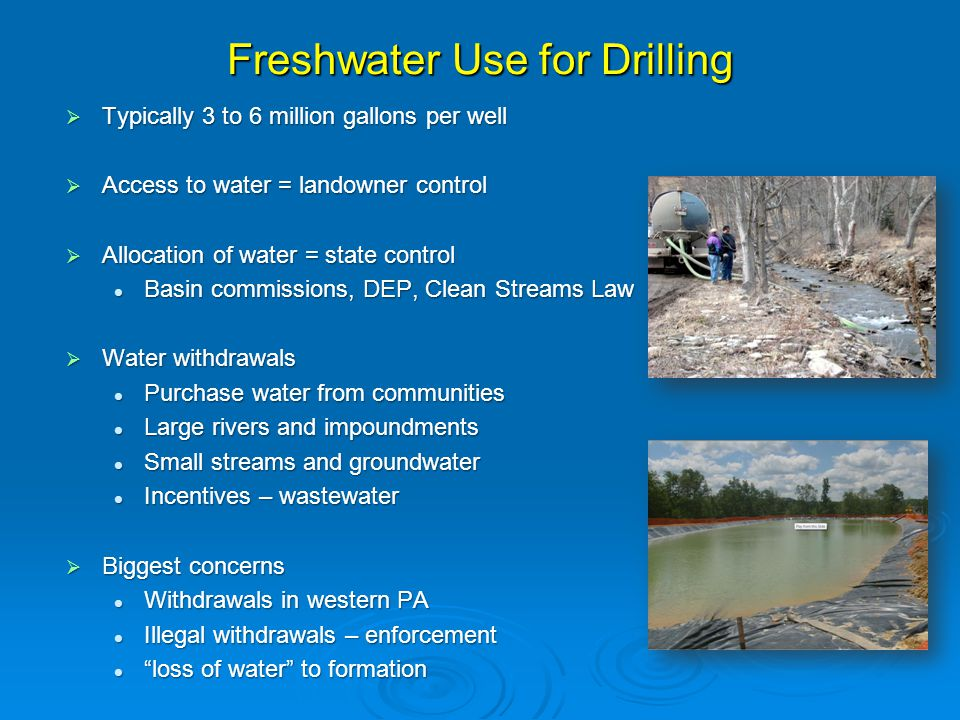 Freshwater Use for Drilling  Typically 3 to 6 million gallons per well  Access to water = landowner control  Allocation of water = state control Basin commissions, DEP, Clean Streams Law Basin commissions, DEP, Clean Streams Law  Water withdrawals Purchase water from communities Purchase water from communities Large rivers and impoundments Large rivers and impoundments Small streams and groundwater Small streams and groundwater Incentives – wastewater Incentives – wastewater  Biggest concerns Withdrawals in western PA Withdrawals in western PA Illegal withdrawals – enforcement Illegal withdrawals – enforcement loss of water to formation loss of water to formation