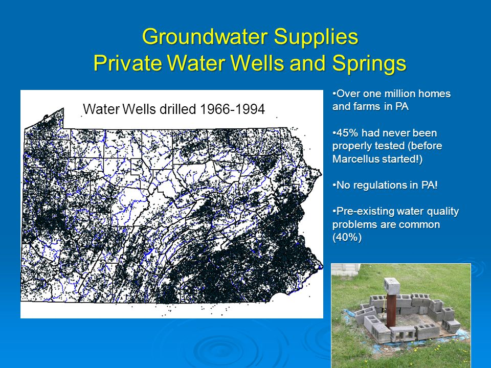 Groundwater Supplies Private Water Wells and Springs Over one million homes and farms in PAOver one million homes and farms in PA 45% had never been properly tested (before Marcellus started!)45% had never been properly tested (before Marcellus started!) No regulations in PA!No regulations in PA.