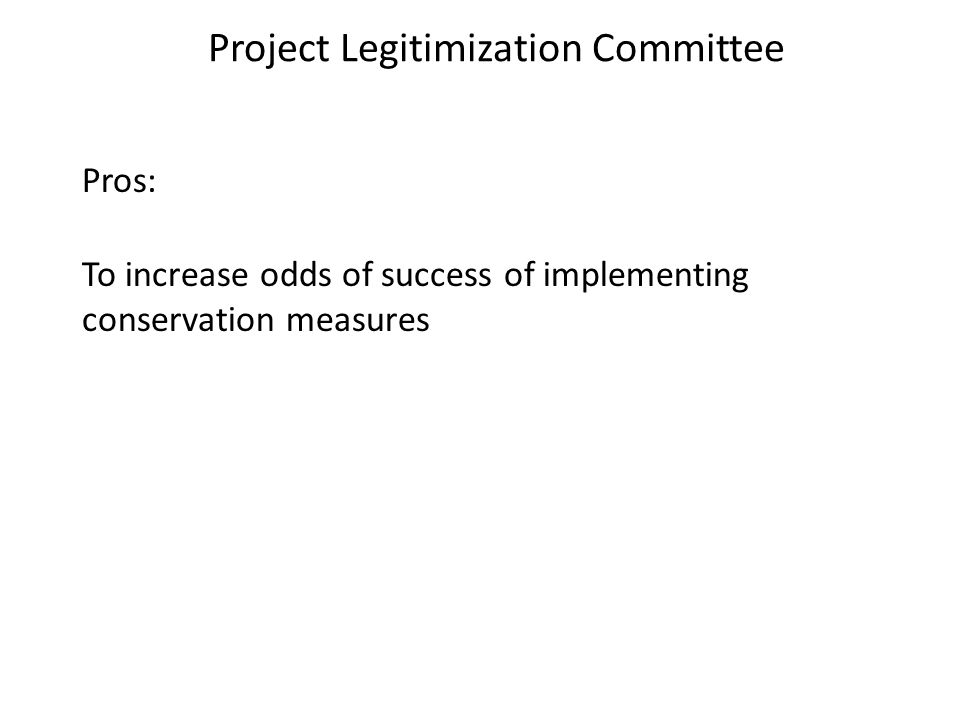 Project Legitimization Committee Pros: To increase odds of success of implementing conservation measures