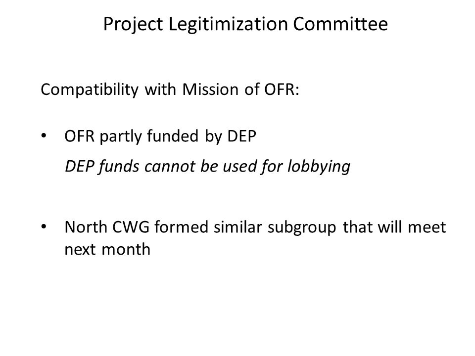 Project Legitimization Committee Compatibility with Mission of OFR: OFR partly funded by DEP DEP funds cannot be used for lobbying North CWG formed similar subgroup that will meet next month