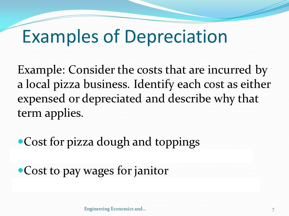 Example of Depreciation Cost of a new baking oven Depreciated Cost of new delivery van Depreciated Cost of furnishings in dining room Depreciated Utility costs for soda refrigerator Expensed, life<1 year; lose value immediately 8Engineering Economics and...