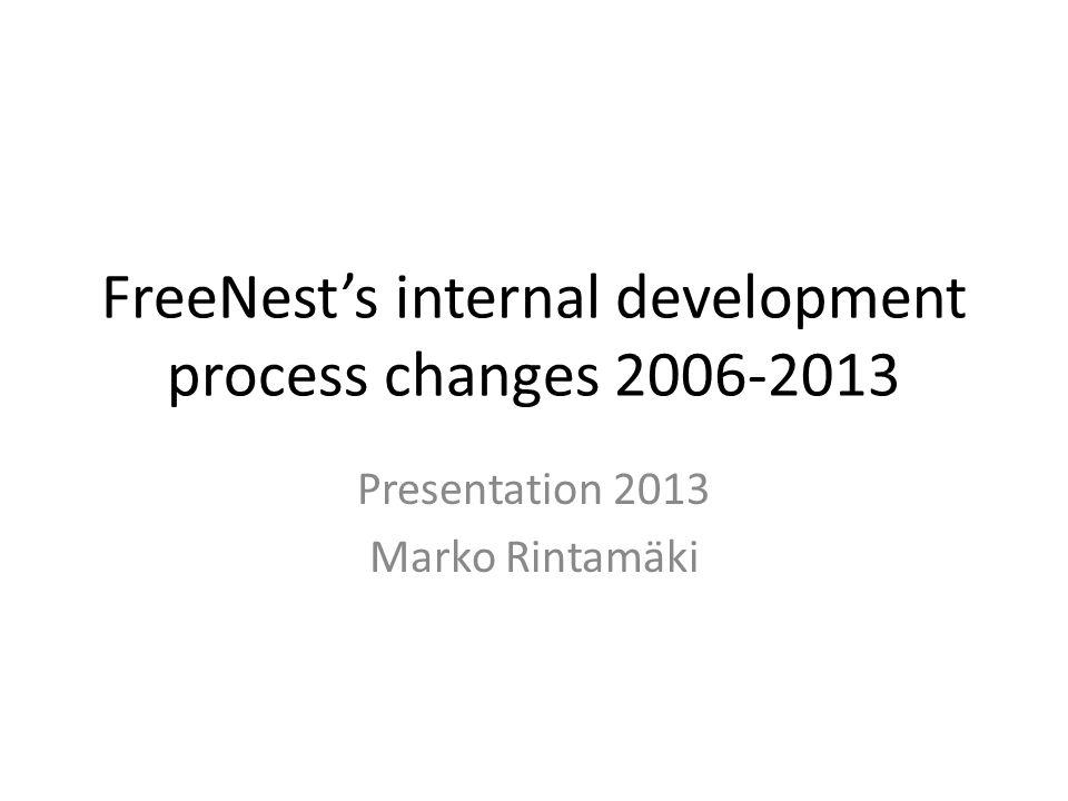FreeNest's internal development process changes 2006-2013 Presentation 2013 Marko Rintamäki