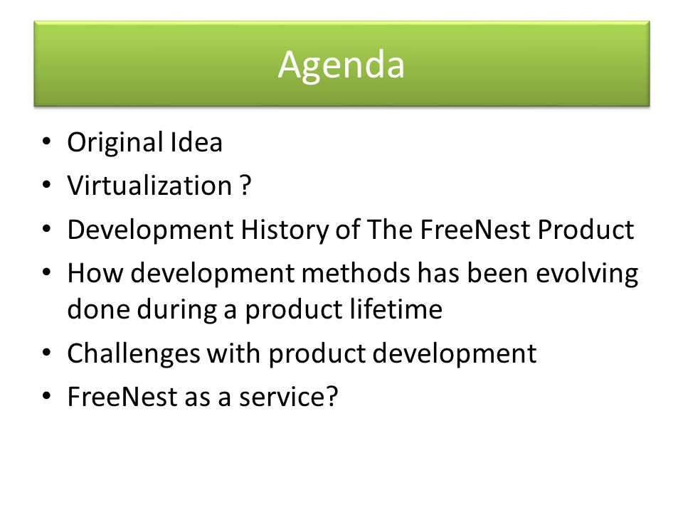 Agenda Original Idea Virtualization ? Development History of The FreeNest Product How development methods has been evolving done during a product life