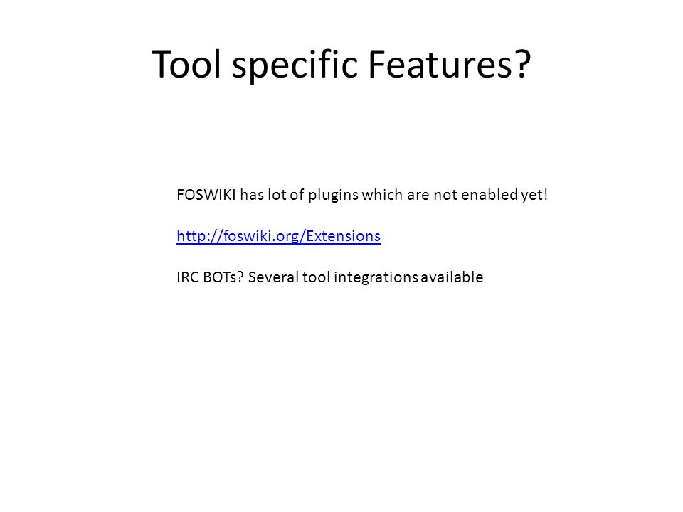 Tool specific Features? FOSWIKI has lot of plugins which are not enabled yet! http://foswiki.org/Extensions IRC BOTs? Several tool integrations availa