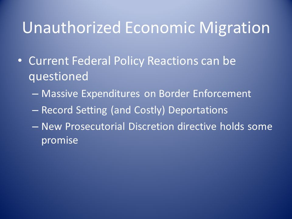 Current Federal Policy Reactions can be questioned – Massive Expenditures on Border Enforcement – Record Setting (and Costly) Deportations – New Prosecutorial Discretion directive holds some promise