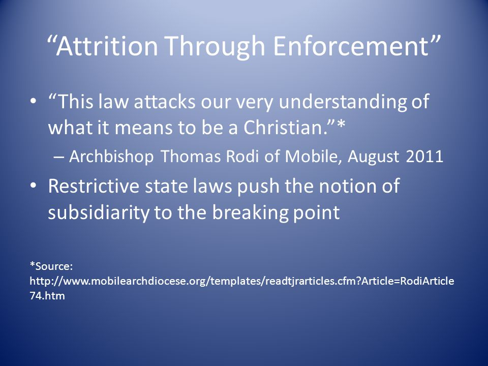 Attrition Through Enforcement This law attacks our very understanding of what it means to be a Christian. * – Archbishop Thomas Rodi of Mobile, August 2011 Restrictive state laws push the notion of subsidiarity to the breaking point *Source: http://www.mobilearchdiocese.org/templates/readtjrarticles.cfm Article=RodiArticle 74.htm