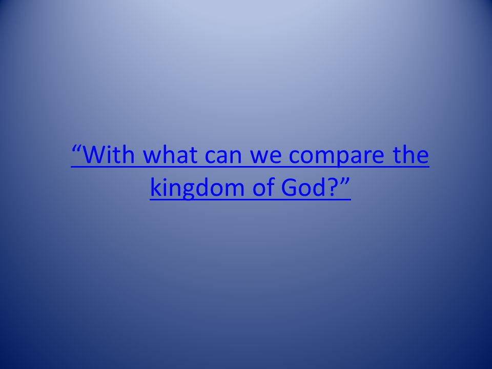 With what can we compare the kingdom of God