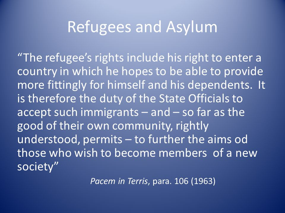 Refugees and Asylum The refugee's rights include his right to enter a country in which he hopes to be able to provide more fittingly for himself and his dependents.