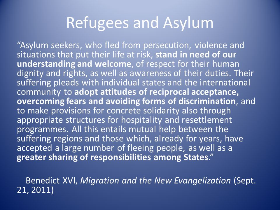 Refugees and Asylum Asylum seekers, who fled from persecution, violence and situations that put their life at risk, stand in need of our understanding and welcome, of respect for their human dignity and rights, as well as awareness of their duties.