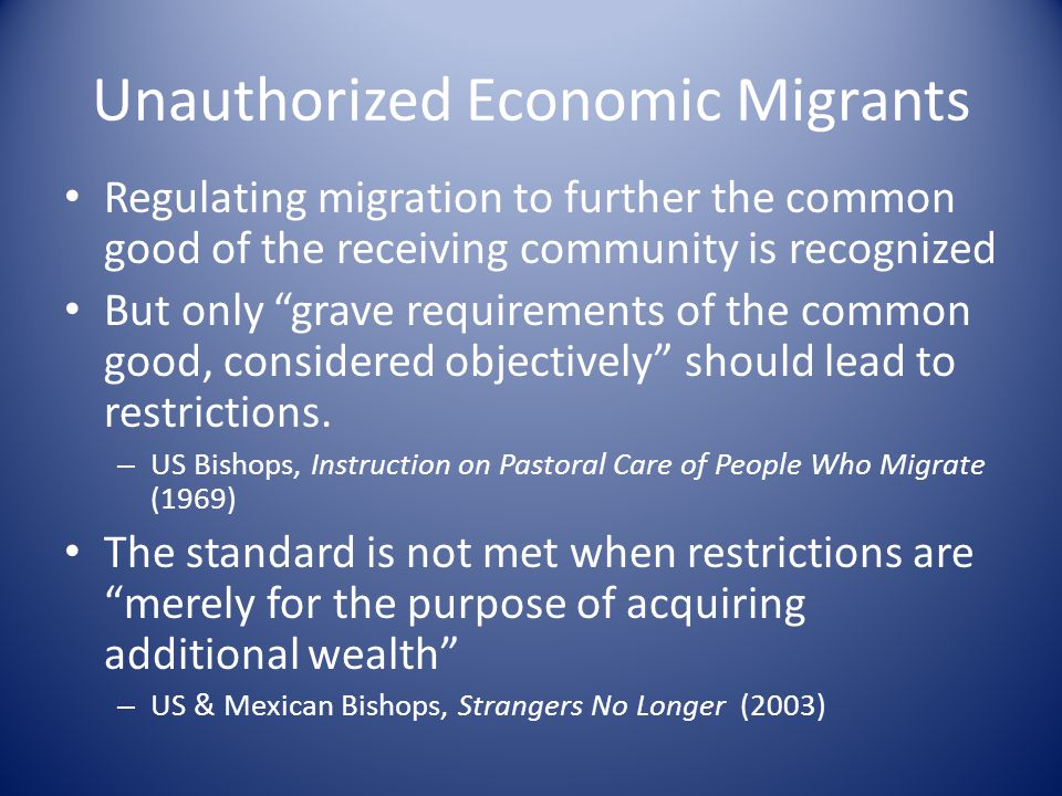 Unauthorized Economic Migrants Regulating migration to further the common good of the receiving community is recognized But only grave requirements of the common good, considered objectively should lead to restrictions.