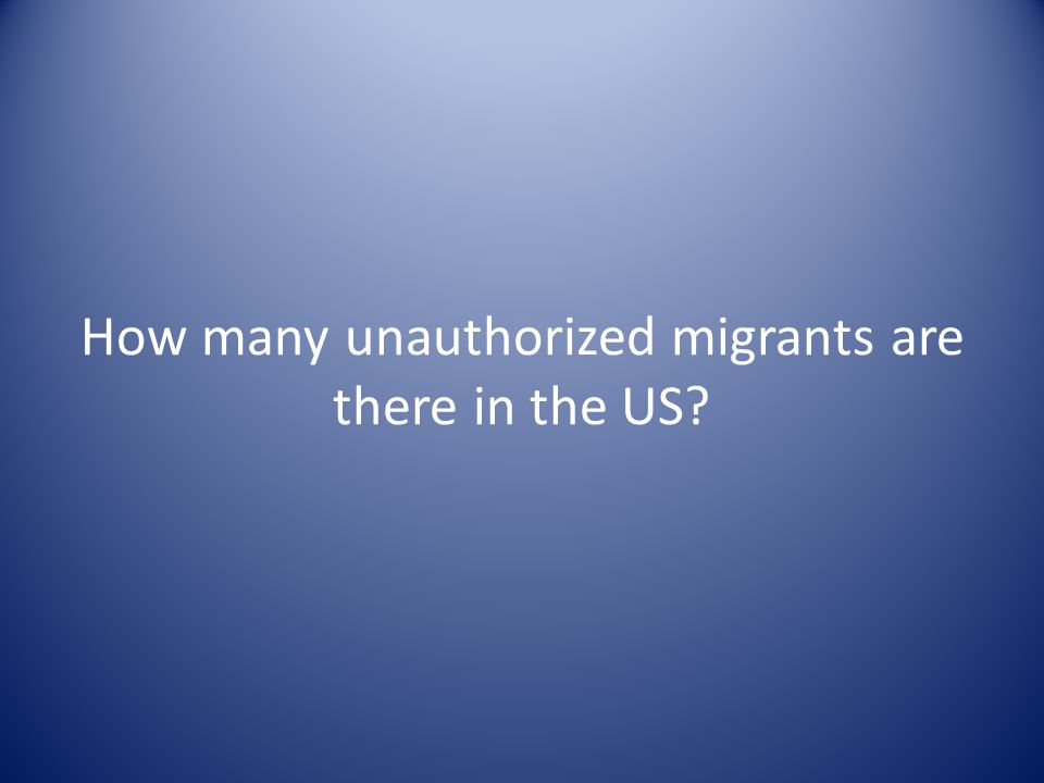 How many unauthorized migrants are there in the US