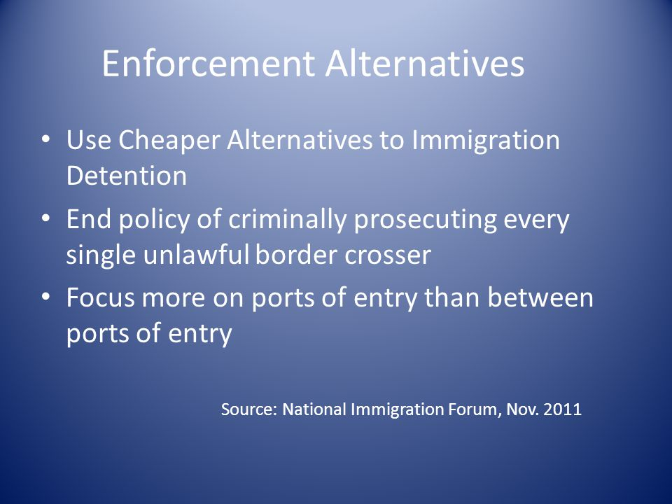 Enforcement Alternatives Use Cheaper Alternatives to Immigration Detention End policy of criminally prosecuting every single unlawful border crosser Focus more on ports of entry than between ports of entry Source: National Immigration Forum, Nov.