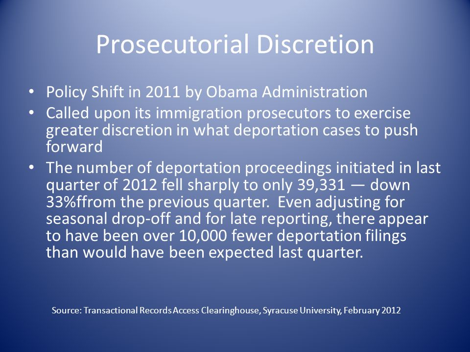 Prosecutorial Discretion Policy Shift in 2011 by Obama Administration Called upon its immigration prosecutors to exercise greater discretion in what deportation cases to push forward The number of deportation proceedings initiated in last quarter of 2012 fell sharply to only 39,331 — down 33%ffrom the previous quarter.