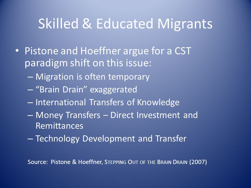 Skilled & Educated Migrants Pistone and Hoeffner argue for a CST paradigm shift on this issue: – Migration is often temporary – Brain Drain exaggerated – International Transfers of Knowledge – Money Transfers – Direct Investment and Remittances – Technology Development and Transfer Source: Pistone & Hoeffner, S TEPPING O UT OF THE B RAIN D RAIN (2007)