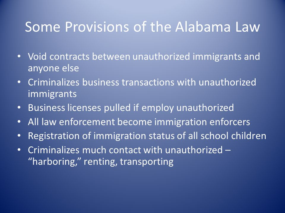 Some Provisions of the Alabama Law Void contracts between unauthorized immigrants and anyone else Criminalizes business transactions with unauthorized immigrants Business licenses pulled if employ unauthorized All law enforcement become immigration enforcers Registration of immigration status of all school children Criminalizes much contact with unauthorized – harboring, renting, transporting