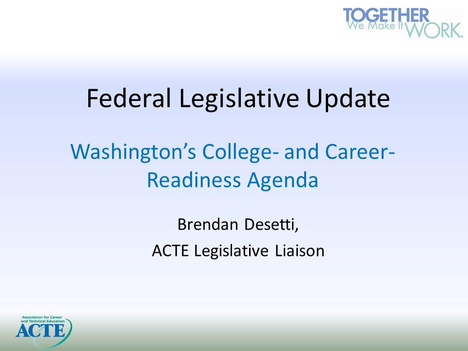 Federal Legislative Update Washington's College- and Career- Readiness Agenda Brendan Desetti, ACTE Legislative Liaison