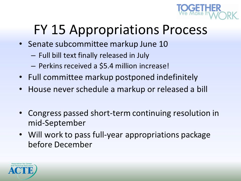 FY 15 Appropriations Process Senate subcommittee markup June 10 – Full bill text finally released in July – Perkins received a $5.4 million increase.