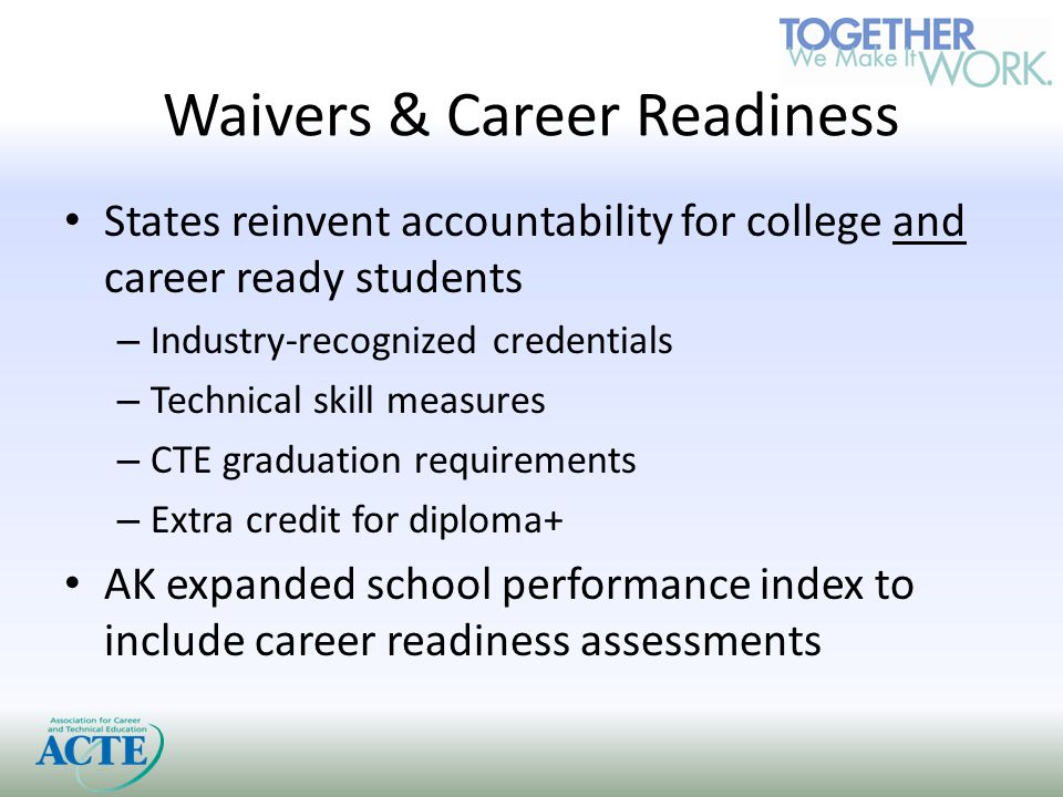 Waivers & Career Readiness States reinvent accountability for college and career ready students – Industry-recognized credentials – Technical skill measures – CTE graduation requirements – Extra credit for diploma+ AK expanded school performance index to include career readiness assessments