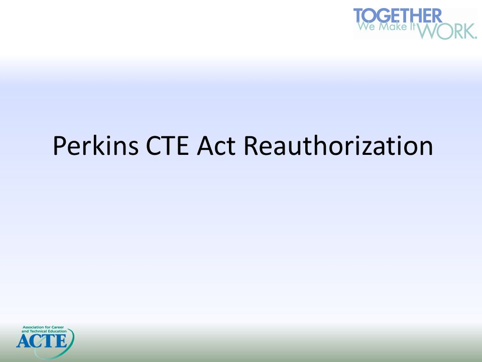 Administration's CTE Blueprint CTE Blueprint Released spring 2012 Key themes of: Alignment, Collaboration, Accountability, Innovation Concerns related to many aspects, particularly competitive funding and mandatory consortia grants Not getting much positive attention on Hill