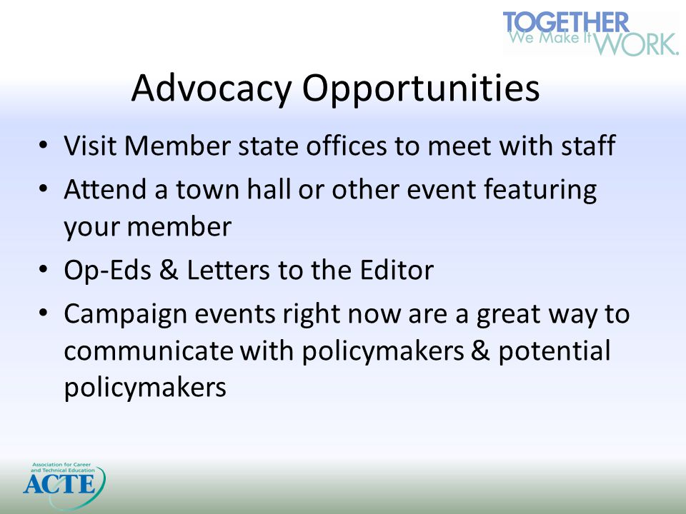 Advocacy Opportunities Visit Member state offices to meet with staff Attend a town hall or other event featuring your member Op-Eds & Letters to the Editor Campaign events right now are a great way to communicate with policymakers & potential policymakers