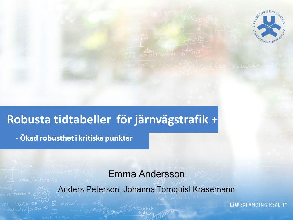 Robusta tidtabeller för järnvägstrafik + - Ökad robusthet i kritiska punkter Emma Andersson Anders Peterson, Johanna Törnquist Krasemann