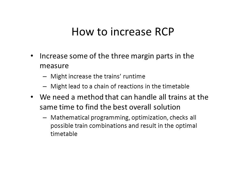 How to increase RCP Increase some of the three margin parts in the measure – Might increase the trains' runtime – Might lead to a chain of reactions in the timetable We need a method that can handle all trains at the same time to find the best overall solution – Mathematical programming, optimization, checks all possible train combinations and result in the optimal timetable