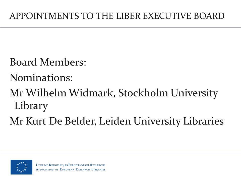 APPOINTMENTS TO THE LIBER EXECUTIVE BOARD Board Members: Nominations: Mr Wilhelm Widmark, Stockholm University Library Mr Kurt De Belder, Leiden University Libraries