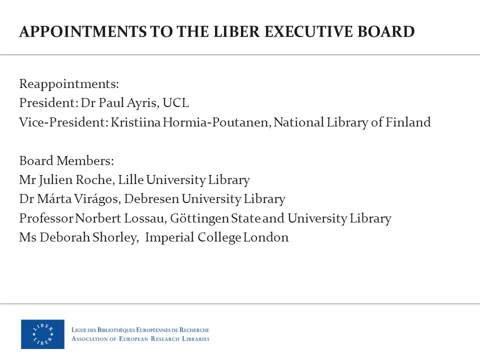 APPOINTMENTS TO THE LIBER EXECUTIVE BOARD Reappointments: President: Dr Paul Ayris, UCL Vice-President: Kristiina Hormia-Poutanen, National Library of Finland Board Members: Mr Julien Roche, Lille University Library Dr Márta Virágos, Debresen University Library Professor Norbert Lossau, Göttingen State and University Library Ms Deborah Shorley, Imperial College London
