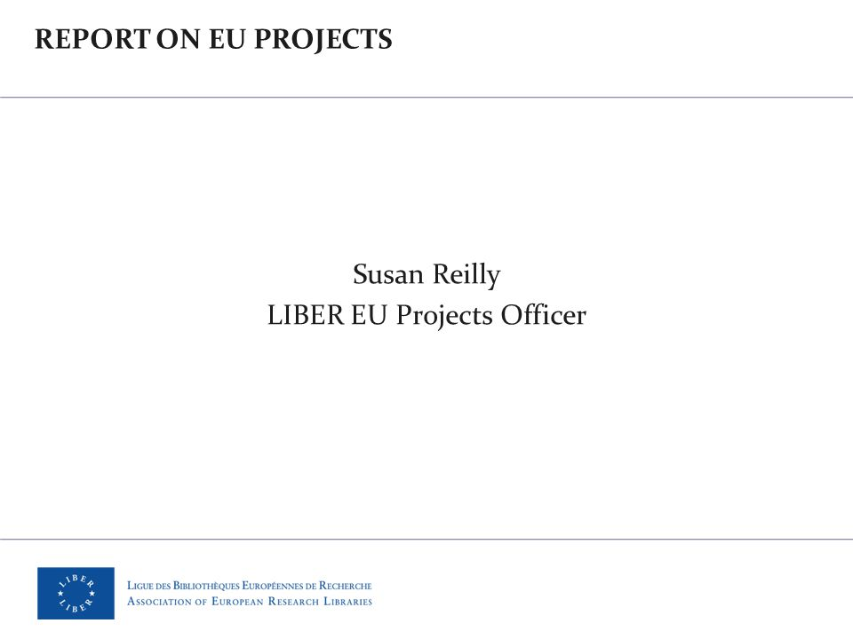 REPORT ON EU PROJECTS Susan Reilly LIBER EU Projects Officer