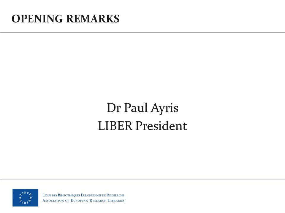 OPENING REMARKS Dr Paul Ayris LIBER President