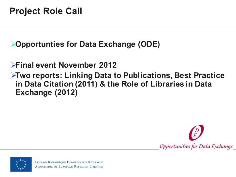 Project Role Call  Opportunties for Data Exchange (ODE)  Final event November 2012  Two reports: Linking Data to Publications, Best Practice in Data Citation (2011) & the Role of Libraries in Data Exchange (2012)