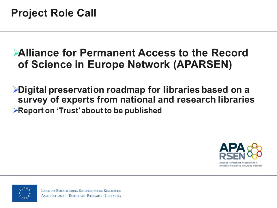 Project Role Call  Alliance for Permanent Access to the Record of Science in Europe Network (APARSEN)  Digital preservation roadmap for libraries based on a survey of experts from national and research libraries  Report on 'Trust' about to be published