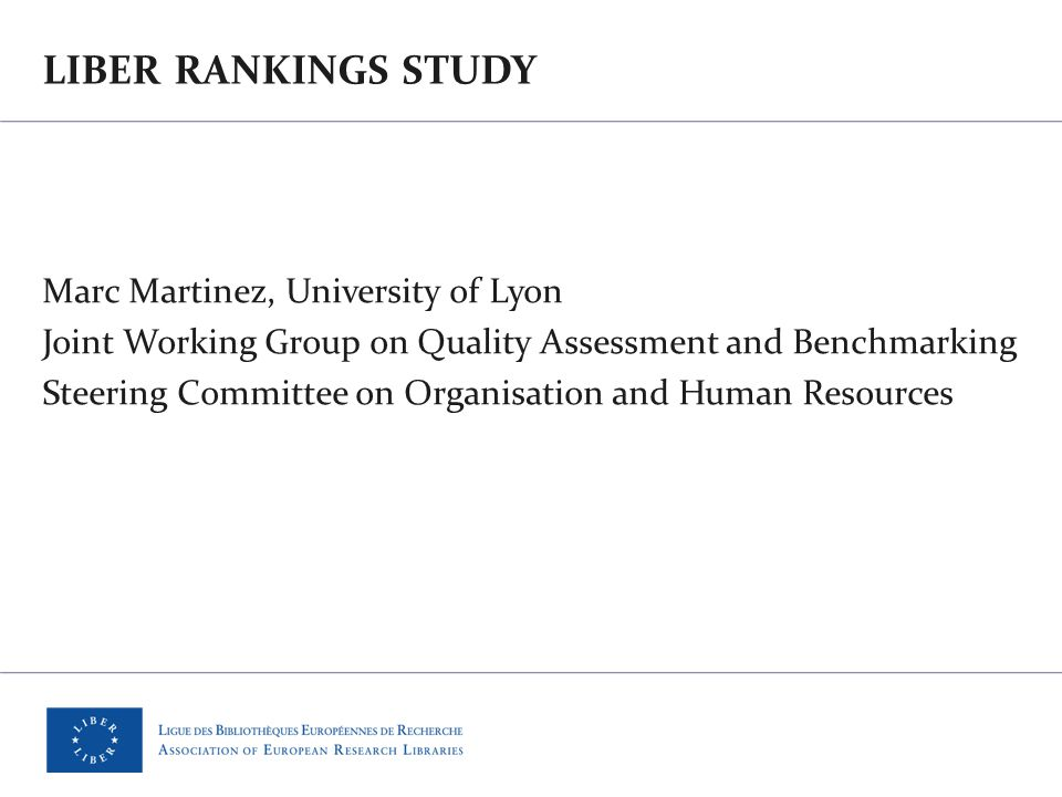 LIBER RANKINGS STUDY Marc Martinez, University of Lyon Joint Working Group on Quality Assessment and Benchmarking Steering Committee on Organisation and Human Resources