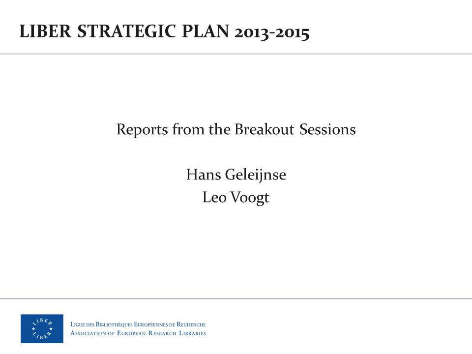 LIBER STRATEGIC PLAN 2013-2015 Reports from the Breakout Sessions Hans Geleijnse Leo Voogt